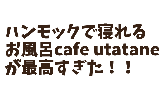 埼玉県大宮のお風呂cafe「utatane」はハンモックで昼寝もできる最高のカフェだった