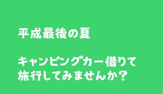 平成最後の夏 Anycaでキャンピングカー借りて旅行してみませんか?